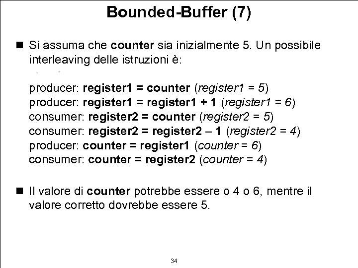 Bounded-Buffer (7) n Si assuma che counter sia inizialmente 5. Un possibile interleaving delle