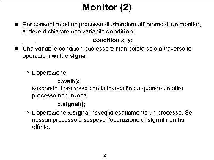 Monitor (2) n Per consentire ad un processo di attendere all'interno di un monitor,