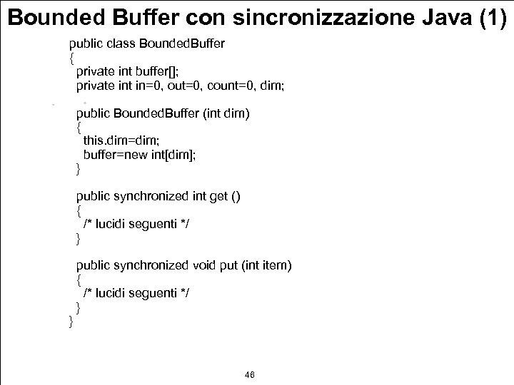 Bounded Buffer con sincronizzazione Java (1) public class Bounded. Buffer { private int buffer[];