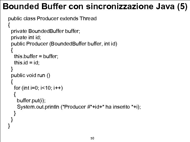 Bounded Buffer con sincronizzazione Java (5) public class Producer extends Thread { private Bounded.