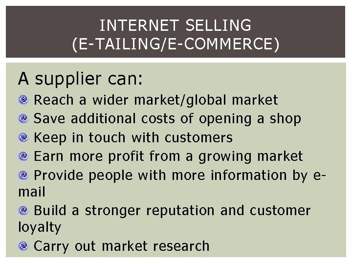 INTERNET SELLING (E-TAILING/E-COMMERCE) A supplier can: Reach a wider market/global market Save additional costs