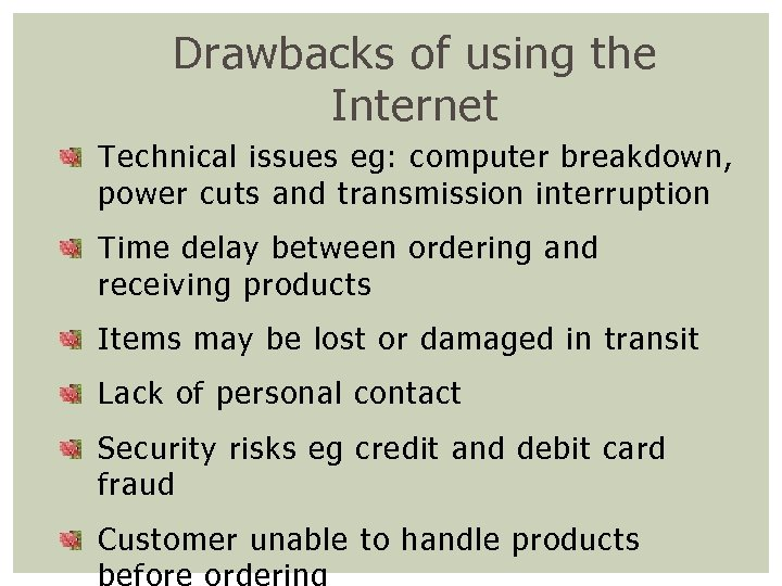 Drawbacks of using the Internet Technical issues eg: computer breakdown, power cuts and transmission