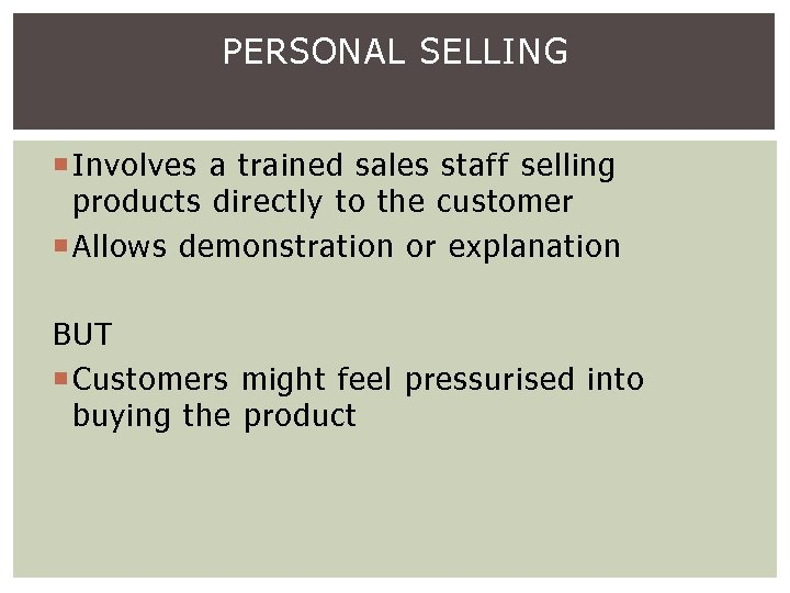 PERSONAL SELLING Involves a trained sales staff selling products directly to the customer Allows