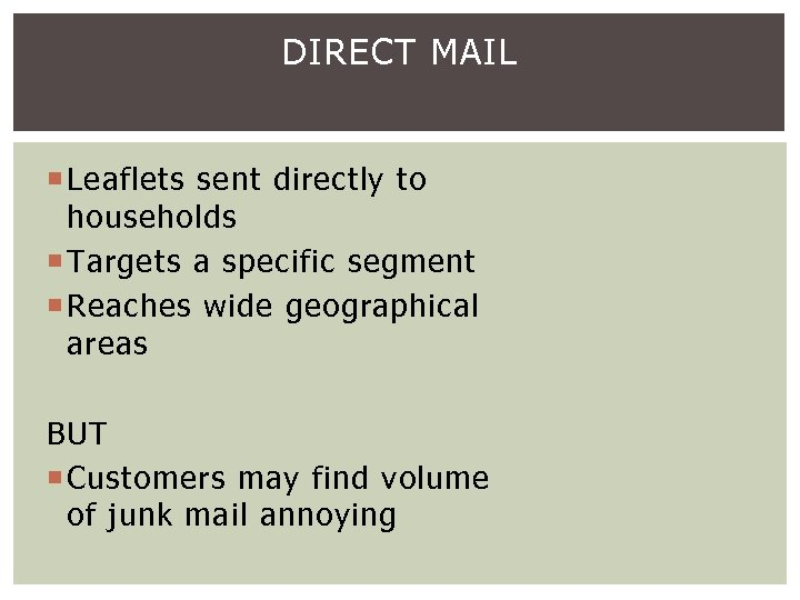 DIRECT MAIL Leaflets sent directly to households Targets a specific segment Reaches wide geographical