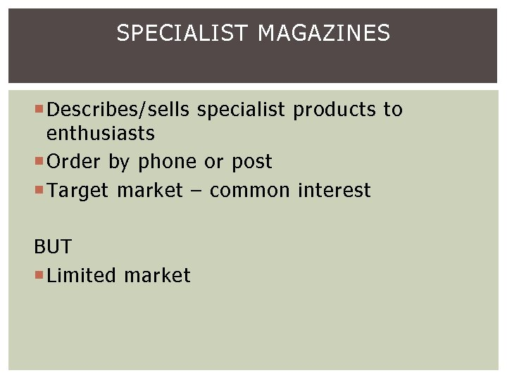 SPECIALIST MAGAZINES Describes/sells specialist products to enthusiasts Order by phone or post Target market