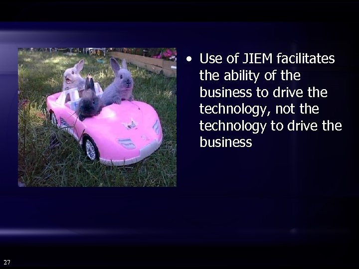 • Use of JIEM facilitates the ability of the business to drive the