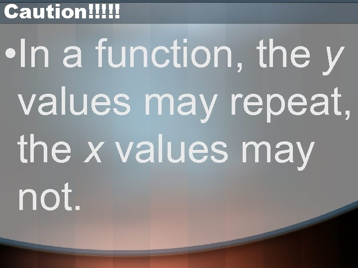 Caution!!!!! • In a function, the y values may repeat, the x values may