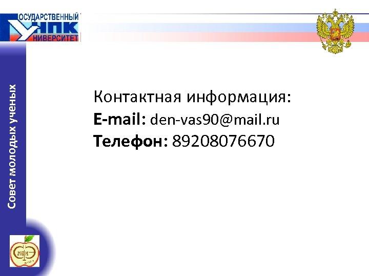 Совет молодых ученых Контактная информация: E-mail: den-vas 90@mail. ru Телефон: 89208076670
