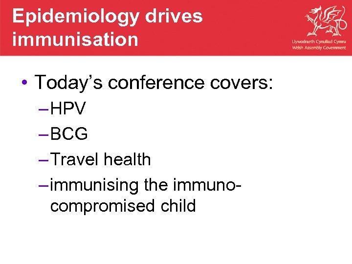 Epidemiology drives immunisation • Today's conference covers: – HPV – BCG – Travel health