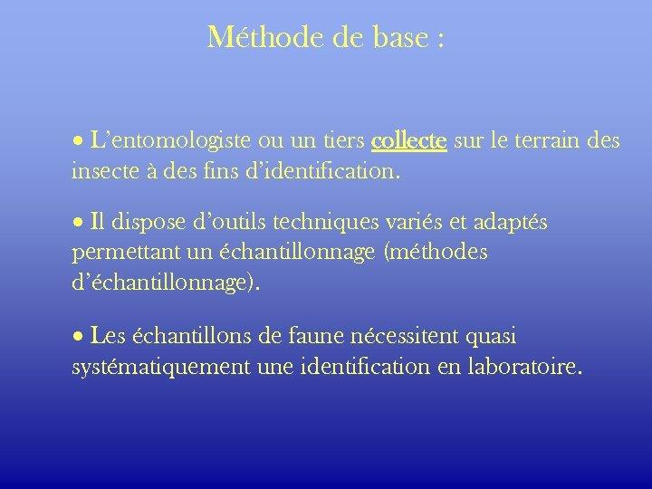 Méthode de base : · L'entomologiste ou un tiers collecte sur le terrain des