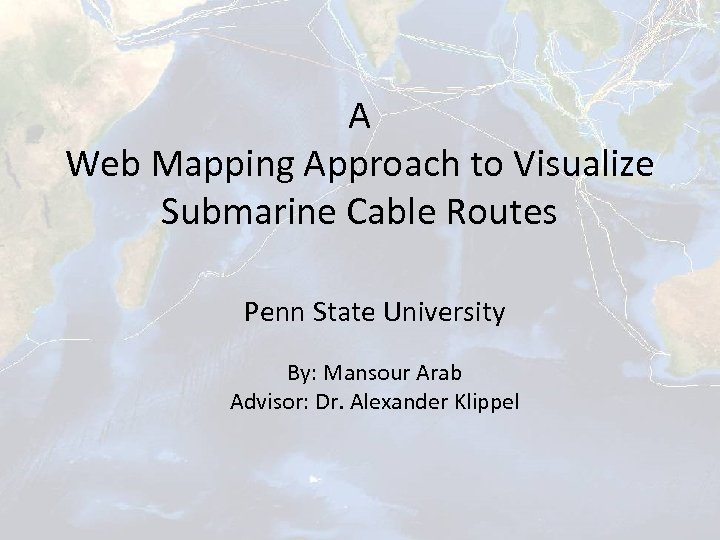 A Web Mapping Approach to Visualize Submarine Cable Routes Penn State University By: Mansour