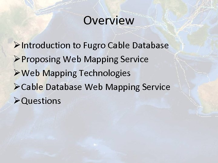Overview Ø Introduction to Fugro Cable Database Ø Proposing Web Mapping Service Ø Web