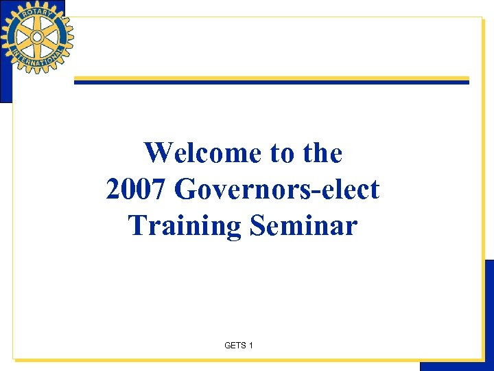 Welcome to the 2007 Governors-elect Training Seminar GETS 1