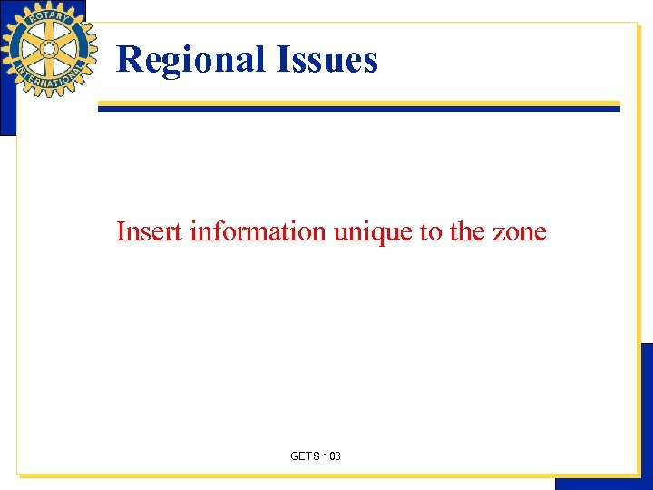 Regional Issues Insert information unique to the zone GETS 103