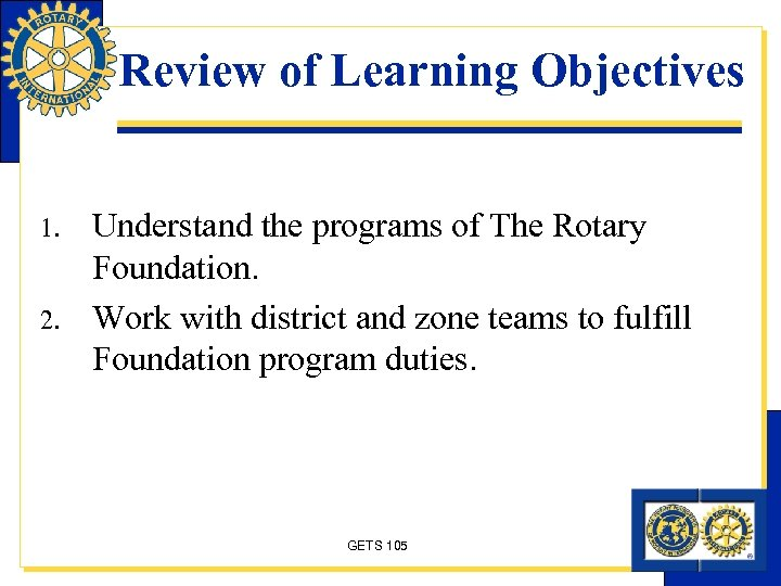 Review of Learning Objectives 1. 2. Understand the programs of The Rotary Foundation. Work