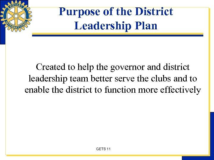 Purpose of the District Leadership Plan Created to help the governor and district leadership
