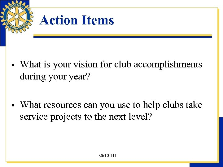 Action Items § What is your vision for club accomplishments during your year? §
