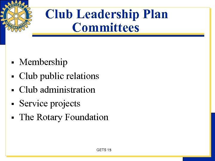Club Leadership Plan Committees § § § Membership Club public relations Club administration Service