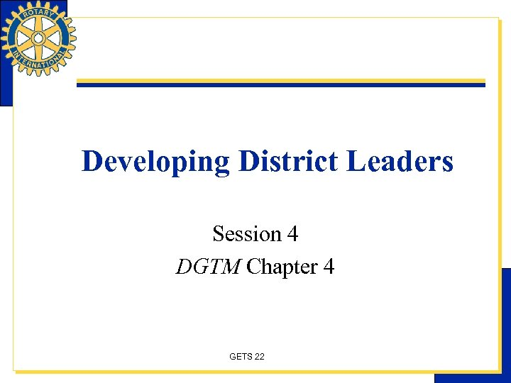 Developing District Leaders Session 4 DGTM Chapter 4 GETS 22