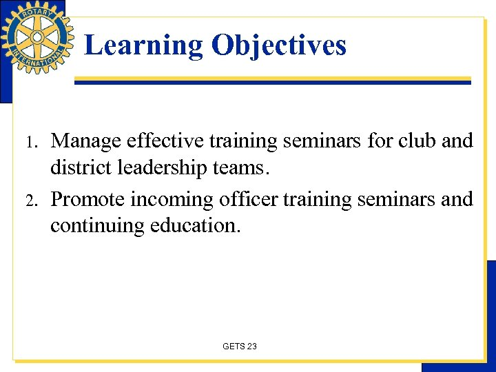 Learning Objectives 1. 2. Manage effective training seminars for club and district leadership teams.