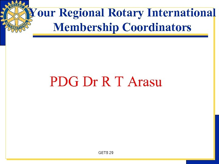 Your Regional Rotary International Membership Coordinators PDG Dr R T Arasu GETS 29