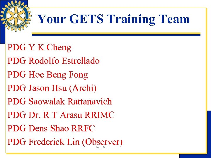 Your GETS Training Team PDG Y K Cheng PDG Rodolfo Estrellado PDG Hoe Beng