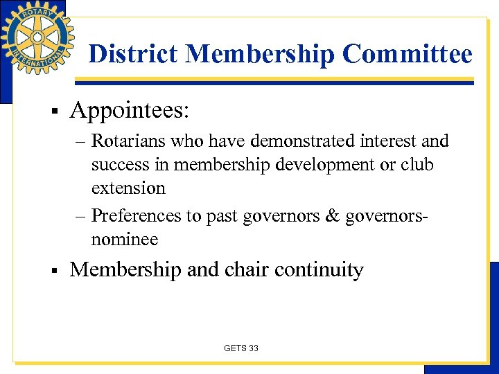 District Membership Committee § Appointees: – Rotarians who have demonstrated interest and success in