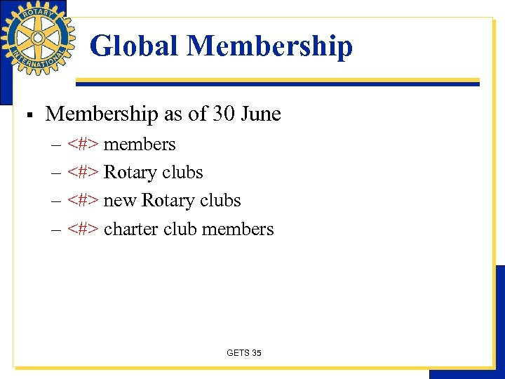 Global Membership § Membership as of 30 June – <#> members – <#> Rotary