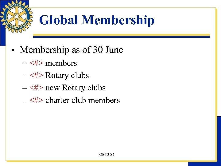 Global Membership § Membership as of 30 June – <#> members – <#> Rotary