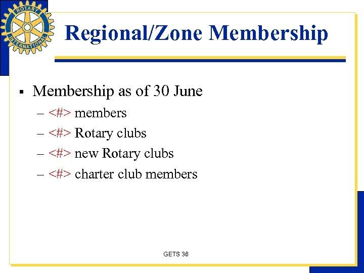 Regional/Zone Membership § Membership as of 30 June – <#> members – <#> Rotary