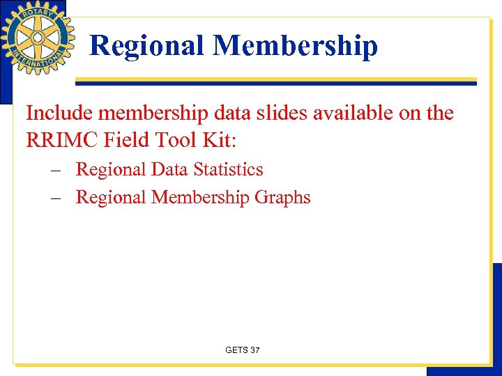 Regional Membership Include membership data slides available on the RRIMC Field Tool Kit: –