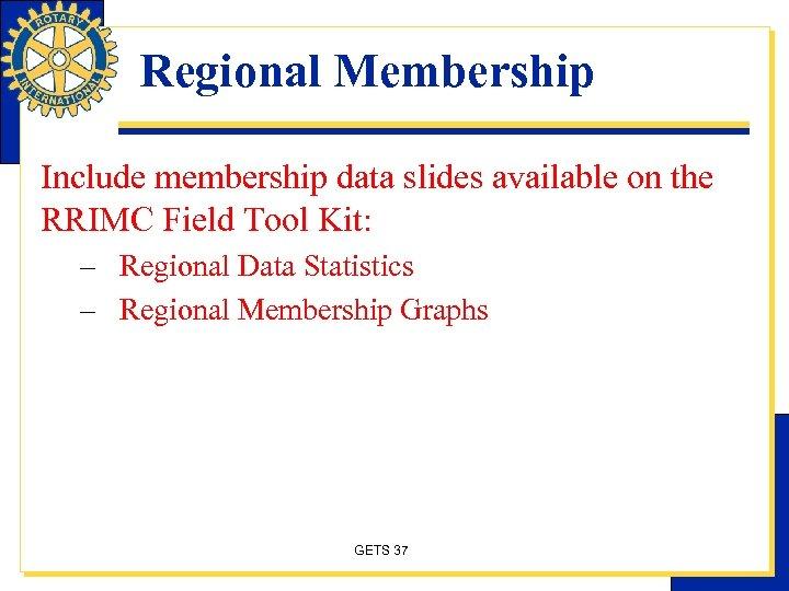 Regional Membership Include membership data slides available on the RRIMC Field Tool Kit: –