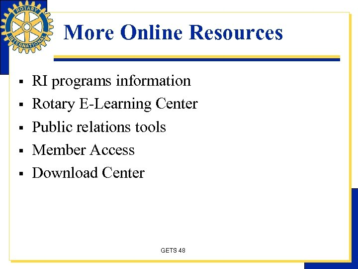 More Online Resources § § § RI programs information Rotary E-Learning Center Public relations