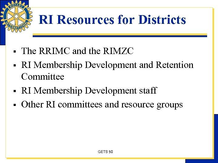 RI Resources for Districts § § The RRIMC and the RIMZC RI Membership Development