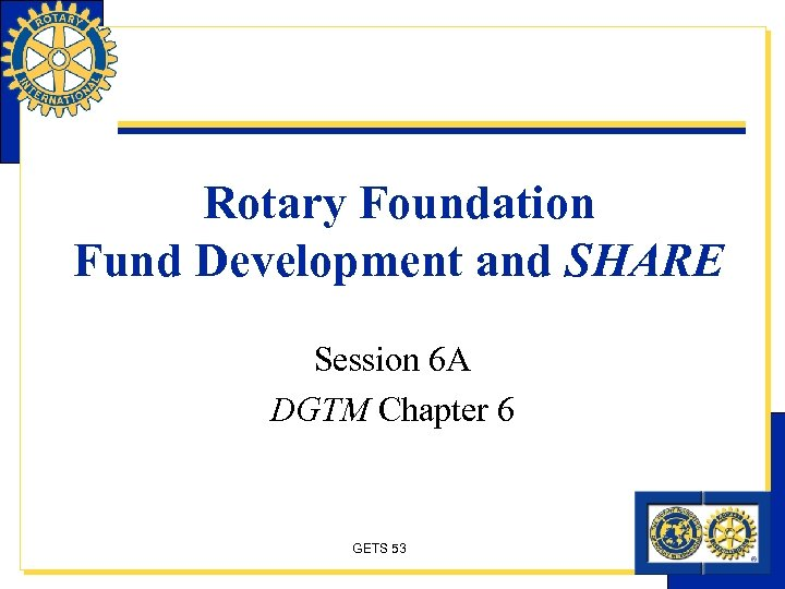Rotary Foundation Fund Development and SHARE Session 6 A DGTM Chapter 6 GETS 53