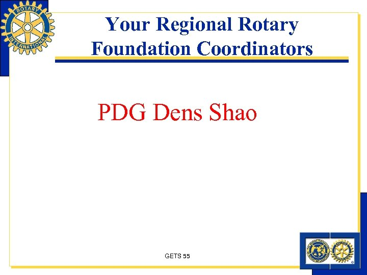 Your Regional Rotary Foundation Coordinators PDG Dens Shao GETS 55