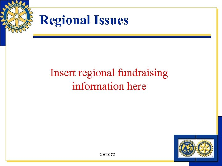 Regional Issues Insert regional fundraising information here GETS 72
