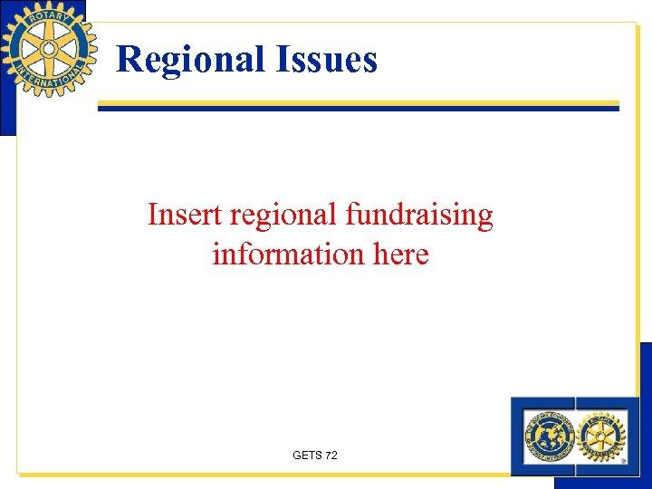 Regional Issues Insert regional fundraising information here GETS 72