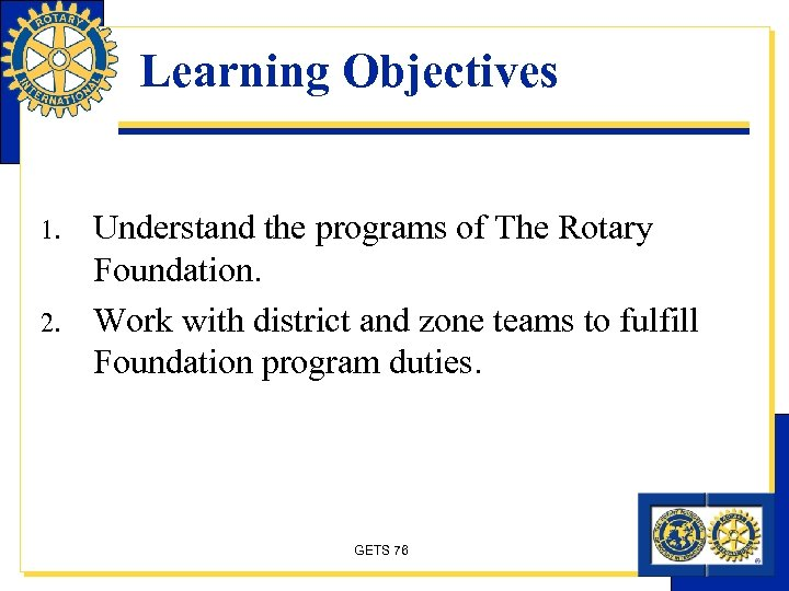 Learning Objectives 1. 2. Understand the programs of The Rotary Foundation. Work with district
