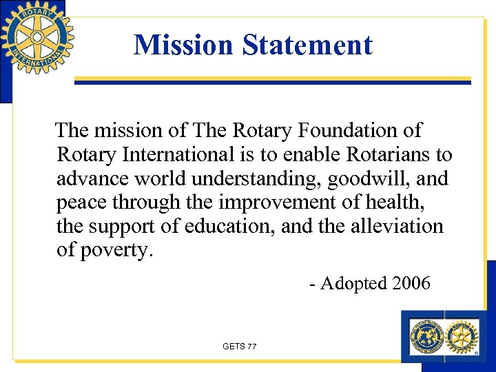 Mission Statement The mission of The Rotary Foundation of Rotary International is to enable