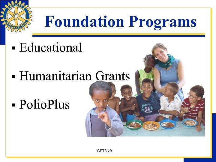 Foundation Programs § Educational § Humanitarian Grants § Polio. Plus GETS 79