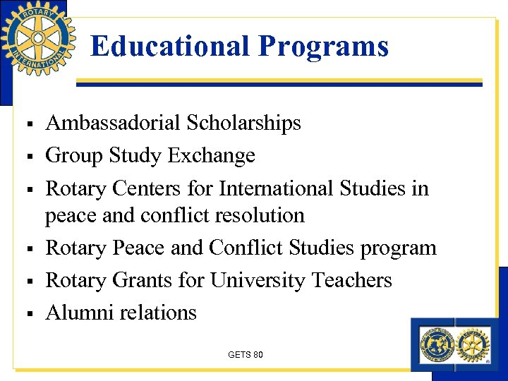 Educational Programs § § § Ambassadorial Scholarships Group Study Exchange Rotary Centers for International