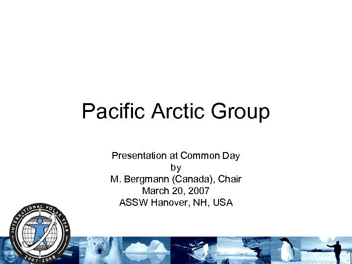 Pacific Arctic Group Presentation at Common Day by M. Bergmann (Canada), Chair March 20,