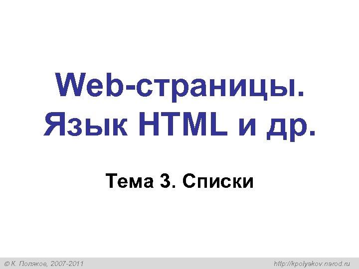 Web-страницы. Язык HTML и др. Тема 3. Списки К. Поляков, 2007 -2011 http: //kpolyakov.