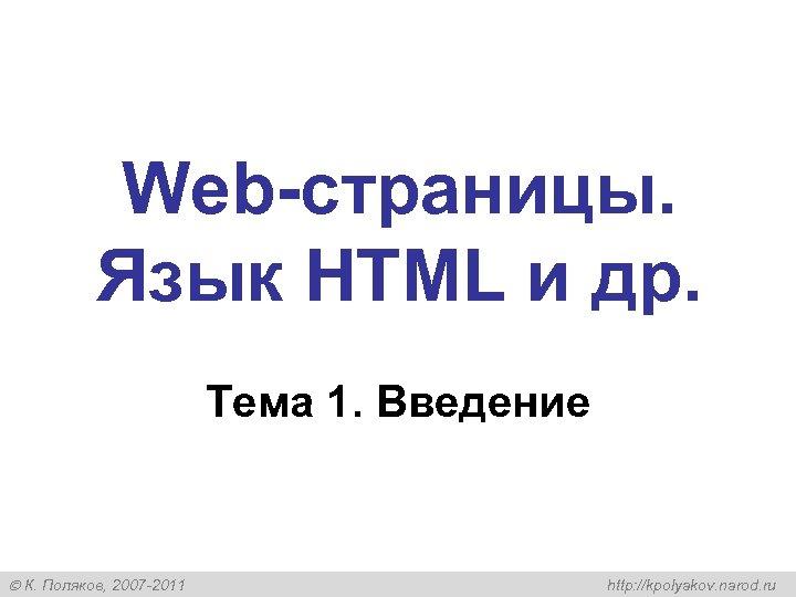 Web-страницы. Язык HTML и др. Тема 1. Введение К. Поляков, 2007 -2011 http: //kpolyakov.