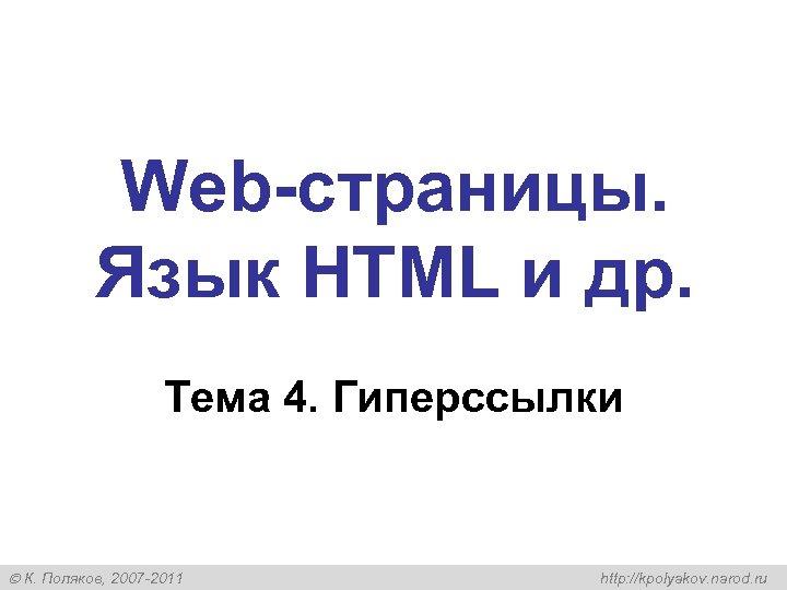 Web-страницы. Язык HTML и др. Тема 4. Гиперссылки К. Поляков, 2007 -2011 http: //kpolyakov.