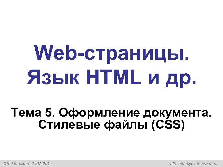 Web-страницы. Язык HTML и др. Тема 5. Оформление документа. Стилевые файлы (CSS) К. Поляков,