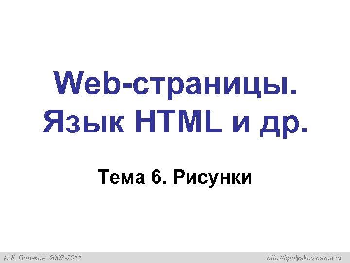 Web-страницы. Язык HTML и др. Тема 6. Рисунки К. Поляков, 2007 -2011 http: //kpolyakov.