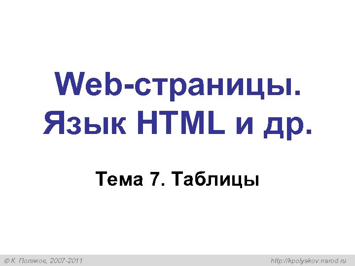 Web-страницы. Язык HTML и др. Тема 7. Таблицы К. Поляков, 2007 -2011 http: //kpolyakov.