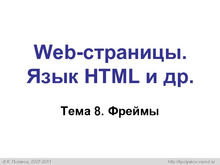 Web-страницы. Язык HTML и др. Тема 8. Фреймы К. Поляков, 2007 -2011 http: //kpolyakov.